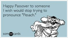 ecards | Happy Passover to someone I wish would stop trying to pronounce 'Pesach.'