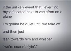 Well now I HAVE to sit next to Zac Efron on a plane school, laugh, dreams, buckets, stuff, giggl, funni, funny hsm, bucket lists