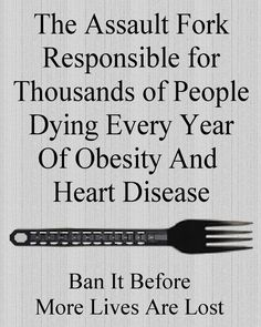 The Assault Fork responsible for thousands of people dying every year of obesity and heart disease. Ban it before more lives are lost. (Only funny until you remember that just might take this seriously) Life Quotes, Funny Quotes, Funny Memes, Hilarious, Jokes, Funny Sarcasm, Sarcastic Quotes, Quotable Quotes, Liberal Logic