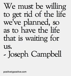 We must be willing to get rid of the life we've planned, so as to have the life that is waiting for us.
