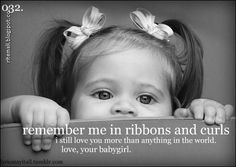 -Remember me in ribbons & curls. I still love you more than anything in the world, love your babygirl.  sugarland-baby girl