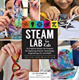 STEAM Lab for Kids: 52 Creative Hands-On Projects for Exploring Science, Technology, Engineering, Art, and Math (Lab Series)