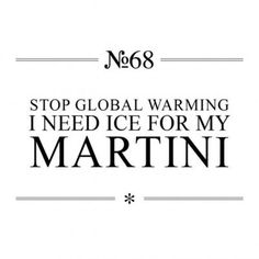 Stop global warming. I need ice for my martini