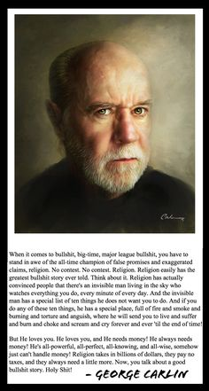 Atheism, Religion, God is Good, God is Love, God Loves You, God is Imaginary, Hell, Torture, Money, Tax the Churches, George Carlin. ...He loves you and he needs money! He always needs money! He's all powerful, all-perfect, all-knowing, and all-wise, somehow just can't handle money! Religion takes in billions of dollars, they pay no taxes, and they always need a little more. Now, you talk about a good bullshit story. Holy shit!