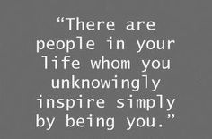 There are people in your life whom you unknowingly inspire simply by being you.