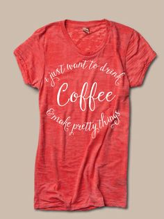 PRE-ORDER 'I just want to drink coffee & make pretty things' burnout tee