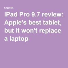 iPad Pro 9.7 review: Apple's best tablet, but it won't replace a laptop