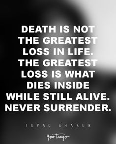 Death is not the greatest loss in life. The greatest loss is what dies inside while still alive. Never surrender. — Tupac Shakur