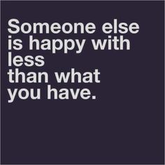 Reality check: Someone else is happy with less than what you have.