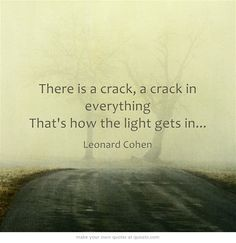 there is a crack in everything, thats how the light gets in....