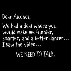 Dear+Alcohol,+We+Had+A+Deal+Where+You+Would+Make+Me+Funnier,+Smarter+and+A+Better+Dancer...I+Saw+The+Video...We+Need+To+Talk+T-Shirt+