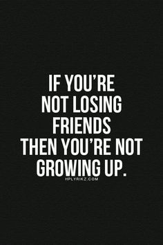 2015 has taught me that you outgrow people - Google Search/ if you're not losing friends, you're not growing up