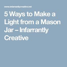 5 Ways to Make a Light from a Mason Jar – Infarrantly Creative