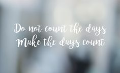 Do not count the days - make the days count!
