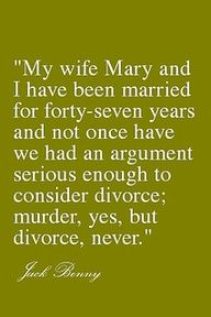 My wife Mary and I have been married for forty-seven years and not once have we had an argument serious enough to consider divorce; murder, yes, but divorce, never. Jack Benny