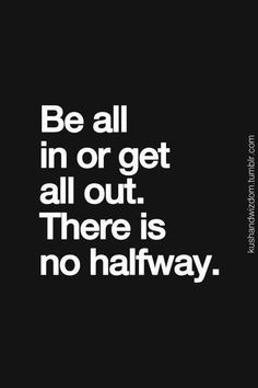 Be all in or get all out. There is no halfway // you have to fully commit in life, no fence sittingnn