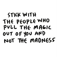 Stick with the people who pull the magic out of you, not the madness