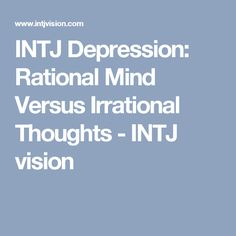INTJ Depression: Rational Mind Versus Irrational Thoughts - INTJ vision
