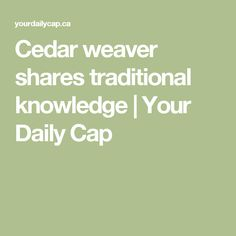 Cedar weaver shares traditional knowledge   Your Daily Cap