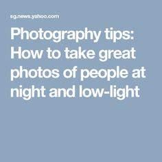 Photography tips: How to take great photos of people at night and low-light