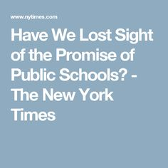Have We Lost Sight of the Promise of Public Schools? - The New York Times