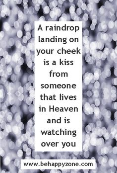 A raindrop landing on your cheek is a kiss from someone that lives in Heaven and is watching over you.