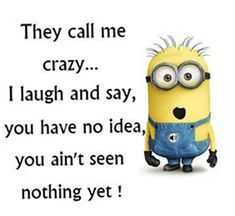 They call me crazy. I laugh and say, you have no idea, you ain't seen nothing yet! Cute Minions, Minion Jokes, My Minion, Minions Quotes, Funny Minion, Minions Minions, Cute Quotes, Funny Quotes, Aa Quotes