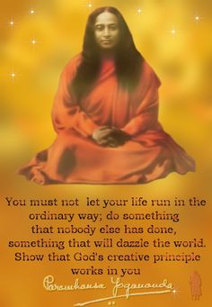 """""""You must not let your life run in the ordinary way; do something that nobody else has done, something that will dazzle the world. Show rhat God's creative principle works in you."""" Paramhansa Yogananda"""