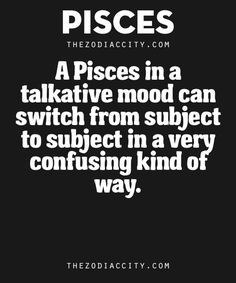 Zodiac Pisces Facts. – A Pisces in a talkative mood can switch from subject to subject in a very confusing kind of way.