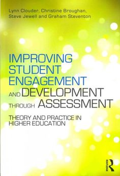 Improving student engagement and development through assessment : theory and practice in higher education / edited by Lynn Clouder