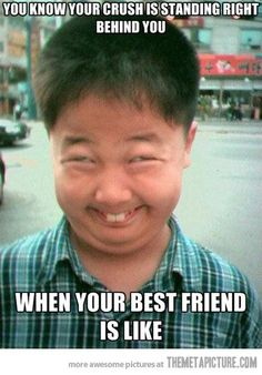 You know your crush is standing right behind you when your best friend is like ...@Whitney Regier - Yes this is you