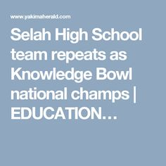 Selah High School team repeats as Knowledge Bowl national champs   EDUCATION…
