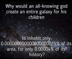 Atheism, Religion, God is Imaginary. Why would an all-knowing god create an entire galaxy for his children to inhabit only 0.000000000000000000015% of its area, for only 0.00004% of its history?
