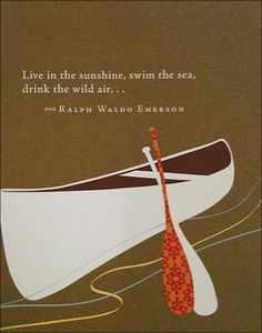 Live in the sunshine Swim in the sea Drink the wild air ... Emerson on adventure and living life to the fullest. Canoe