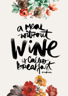 A meal without wine is called breakfast.  illustration by: Karen Hofstetter http://society6.com/KarenHofstetter