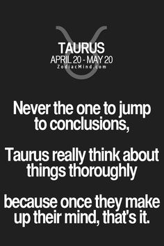 Never the one to jump to conclusions, Taurus really think about things thoroughly, because once they make up their mind, that's it.