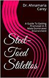Steel-Toed Stilettos: A Guide To Getting Promoted In A Male-Dominated Environment by Dr. Ahnamaria Carey (Author) US Social Science, Stilettos, Kindle, Promotion, Ebooks, Environment, Politics, How To Get, Author