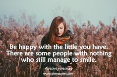 Anonymous   Be happy with the little you have. There are some people with nothing who still manage to smile.