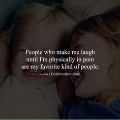 People who make me laugh until I'm physically in pain are my favorite kind of people. via (ThinkPozitive.com)