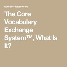 The Core Vocabulary Exchange System™, What Is It?