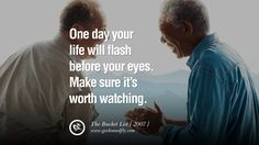 """""""One day your life will flash before your eyes. Make sure it's worth watching."""" (The Bucket List)"""
