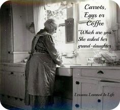 """Grandmother says… Carrots, Eggs, or Coffee; """"Which are you? 