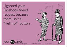 "I ignored your Facebook friend request because there isn't a ""HELL NO!"" button. lol :D"