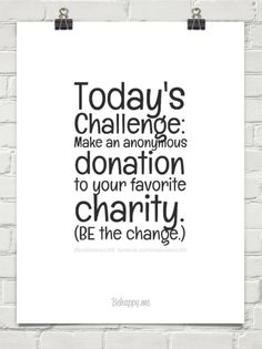 1-16-2015:  Today's challenge: make an anonymous donation to your favorite charity. (be the change.) by #feistykindness365  facebook.com/feistykindness365 #452435