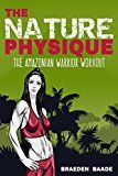 Free Kindle Book -   The Nature Physique: The Amazonian Warrior Workout: (The Secret Formula for Enhancing The Female Body)