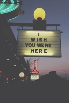 I wish you were here.