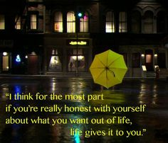 I think for the most part if you're really honest with yourself about what you want out of life, life gives it to you