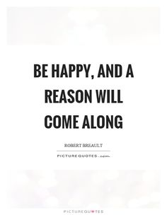 Be happy, and a reason will come along. Be happy quotes on PictureQuotes.com. Happy Quotes, Positive Quotes, Work Quotes, Picture Quotes, Quotations, Cool Pictures, Cards Against Humanity, Positivity, Sayings
