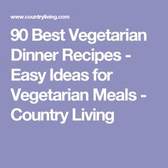 90 Best Vegetarian Dinner Recipes - Easy Ideas for Vegetarian Meals - Country Living