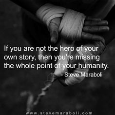 If you are not the hero of your own story, then you're missing the whole point of your humanity. - Steve Maraboli